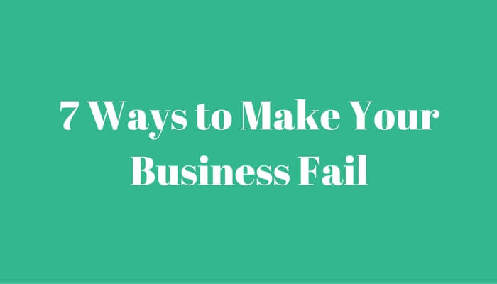7-ways-to-make-your-business-fail